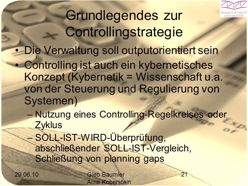 29.06.10Gleb Bäumler Arne Koberstein 21 Grundlegendes zur Controllingstrategie Die Verwaltung soll outputorientiert sein Controlling ist auch ein kybernetisches Konzept (Kybernetik = Wissenschaft u.a.