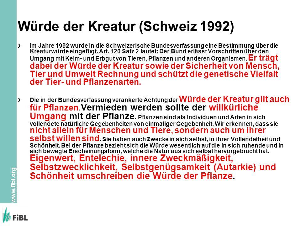 www.fibl.org Würde der Kreatur (Schweiz 1992) Im Jahre 1992 wurde in die Schweizerische Bundesverfassung eine Bestimmung über die Kreaturwürde eingefügt.