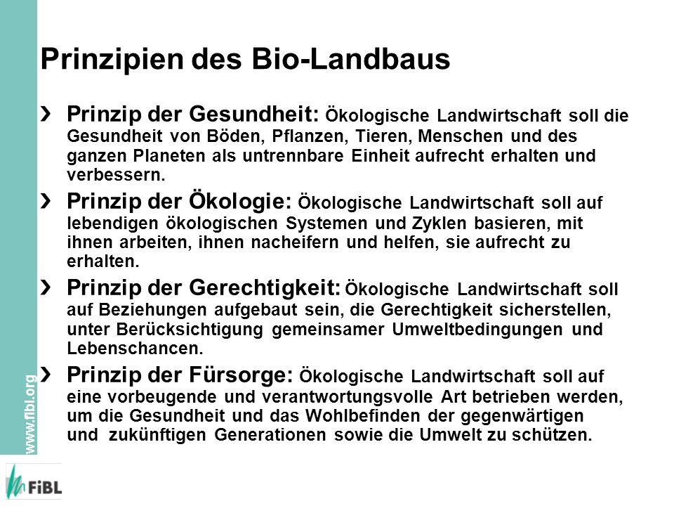 www.fibl.org Prinzipien des Bio-Landbaus Prinzip der Gesundheit: Ökologische Landwirtschaft soll die Gesundheit von Böden, Pflanzen, Tieren, Menschen und des ganzen Planeten als untrennbare Einheit aufrecht erhalten und verbessern.