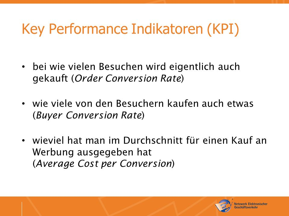 Key Performance Indikatoren (KPI) bei wie vielen Besuchen wird eigentlich auch gekauft (Order Conversion Rate) wie viele von den Besuchern kaufen auch etwas (Buyer Conversion Rate) wieviel hat man im Durchschnitt für einen Kauf an Werbung ausgegeben hat (Average Cost per Conversion)