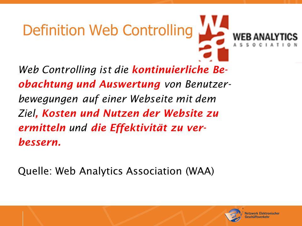 Definition Web Controlling Web Controlling ist die kontinuierliche Be- obachtung und Auswertung von Benutzer- bewegungen auf einer Webseite mit dem Ziel, Kosten und Nutzen der Website zu ermitteln und die Effektivität zu ver- bessern.