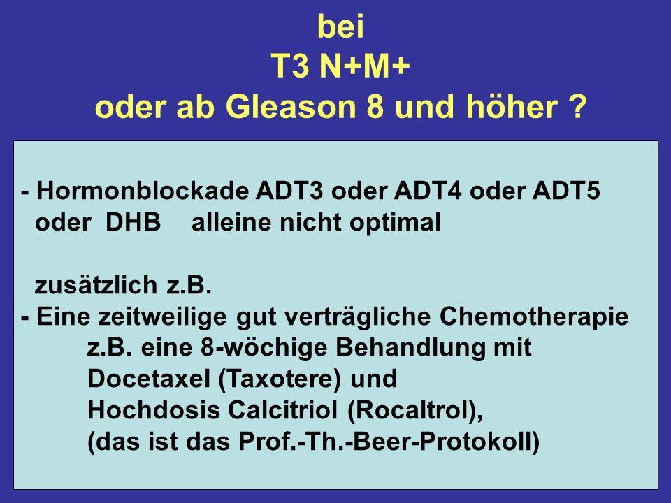 bei T3 N+M+ oder ab Gleason 8 und höher .
