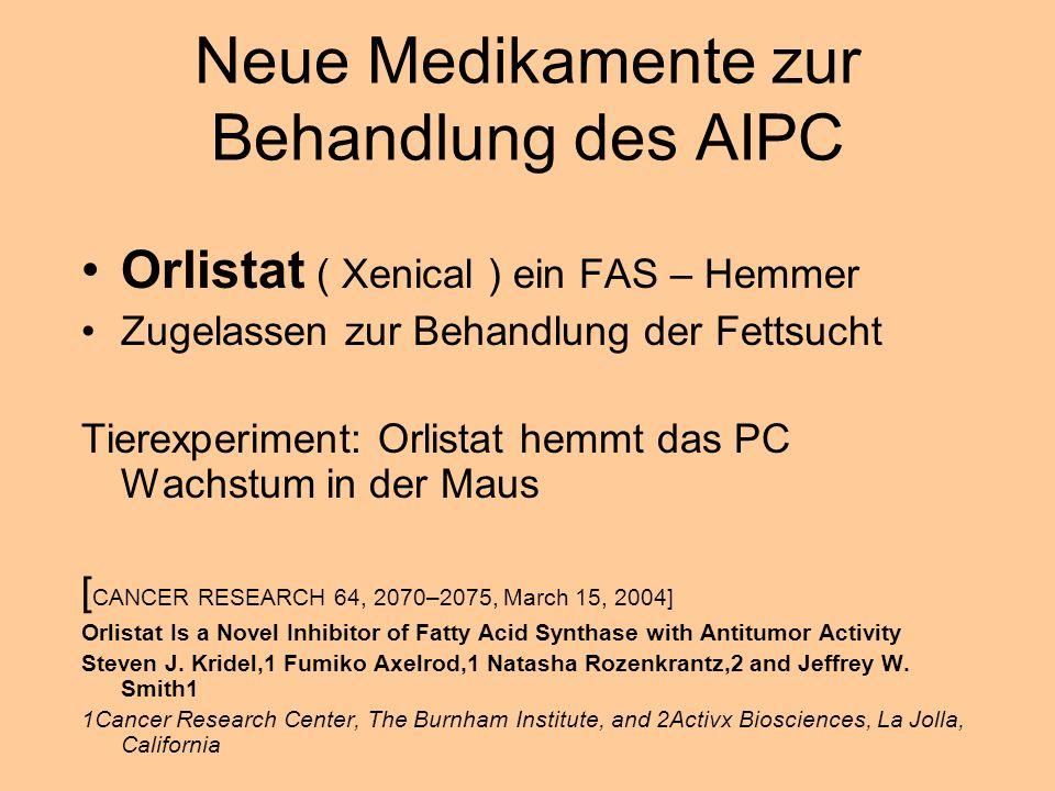 Neue Medikamente zur Behandlung des AIPC Orlistat ( Xenical ) ein FAS – Hemmer Zugelassen zur Behandlung der Fettsucht Tierexperiment: Orlistat hemmt das PC Wachstum in der Maus [ CANCER RESEARCH 64, 2070–2075, March 15, 2004] Orlistat Is a Novel Inhibitor of Fatty Acid Synthase with Antitumor Activity Steven J.