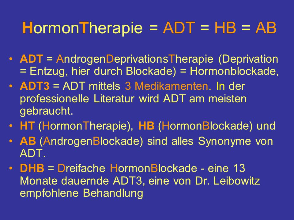 HormonTherapie = ADT = HB = AB ADT = AndrogenDeprivationsTherapie (Deprivation = Entzug, hier durch Blockade) = Hormonblockade, ADT3 = ADT mittels 3 Medikamenten.