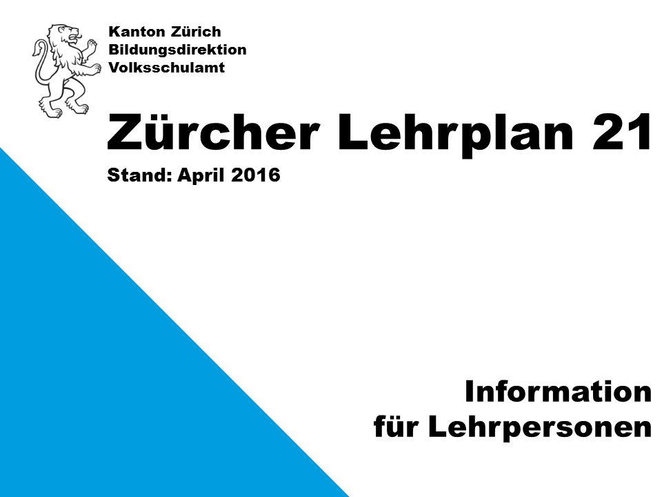Kanton Zürich Bildungsdirektion Volksschulamt Stand: April 2016 Zürcher Lehrplan 21 Information für Lehrpersonen