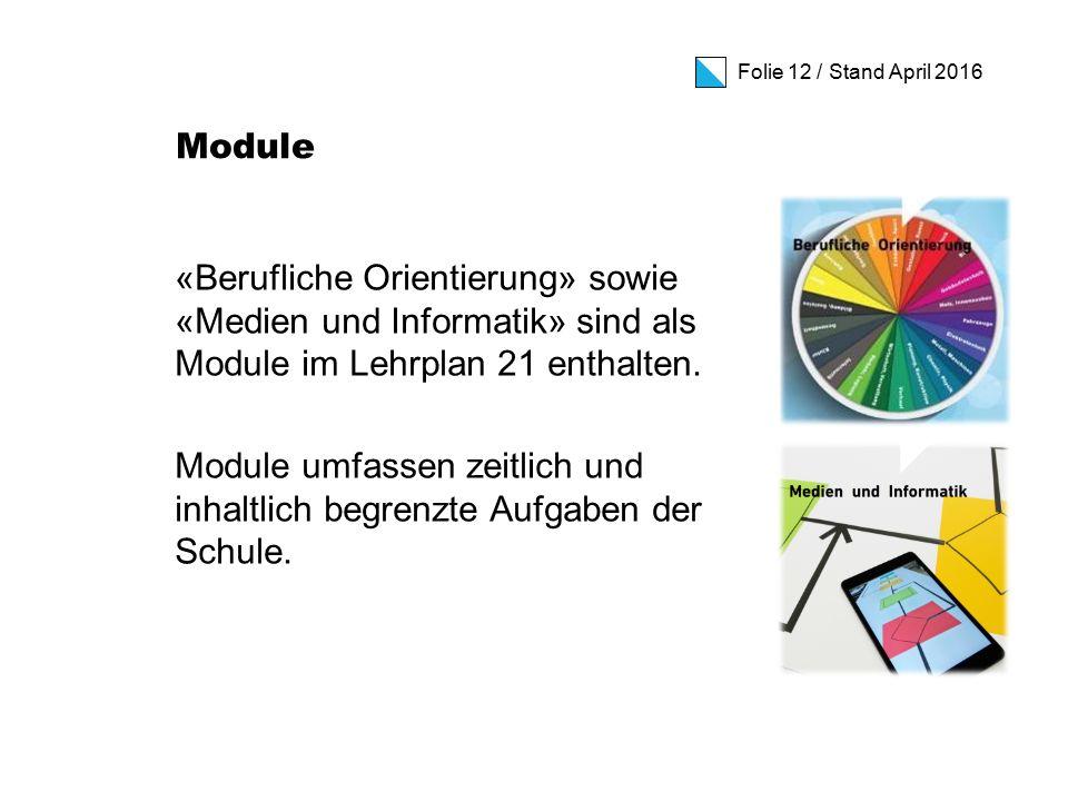 Folie 12 / Stand April 2016 Module «Berufliche Orientierung» sowie «Medien und Informatik» sind als Module im Lehrplan 21 enthalten.