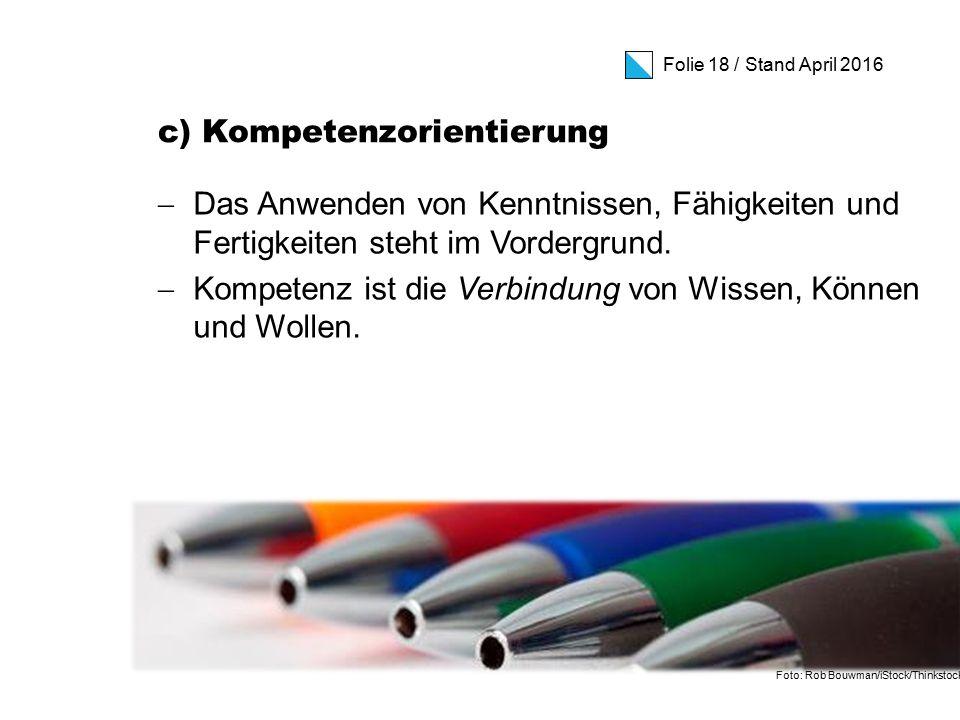 Folie 18 / Stand April 2016 c) Kompetenzorientierung  Das Anwenden von Kenntnissen, Fähigkeiten und Fertigkeiten steht im Vordergrund.