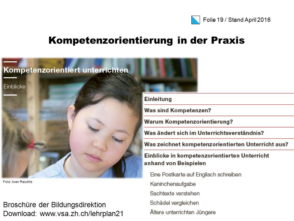 Folie 19 / Stand April 2016 Foto: Iwan Raschle Kompetenzorientierung in der Praxis Broschüre der Bildungsdirektion Download: www.vsa.zh.ch/lehrplan21