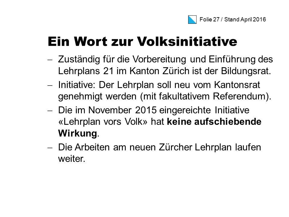 Folie 27 / Stand April 2016 Ein Wort zur Volksinitiative  Zuständig für die Vorbereitung und Einführung des Lehrplans 21 im Kanton Zürich ist der Bildungsrat.