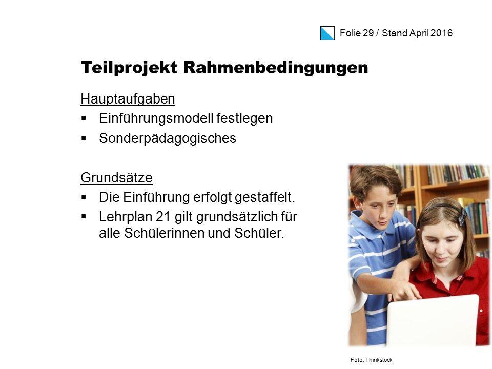 Folie 29 / Stand April 2016 Teilprojekt Rahmenbedingungen Hauptaufgaben  Einführungsmodell festlegen  Sonderpädagogisches Grundsätze  Die Einführung erfolgt gestaffelt.