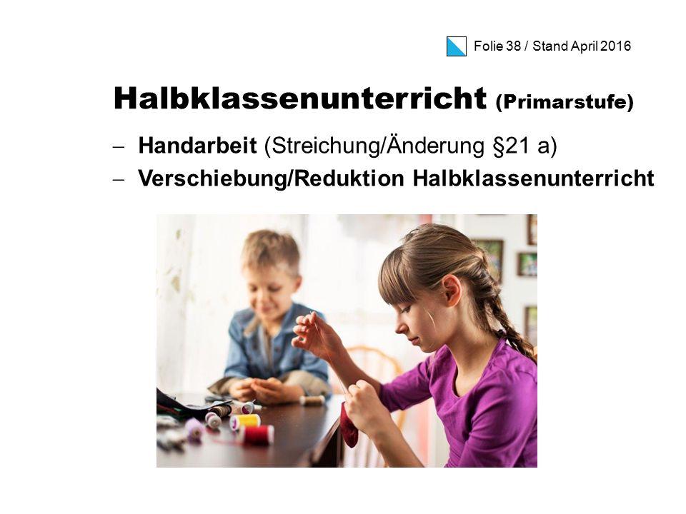 Folie 38 / Stand April 2016 Halbklassenunterricht (Primarstufe)  Handarbeit (Streichung/Änderung §21 a)  Verschiebung/Reduktion Halbklassenunterricht