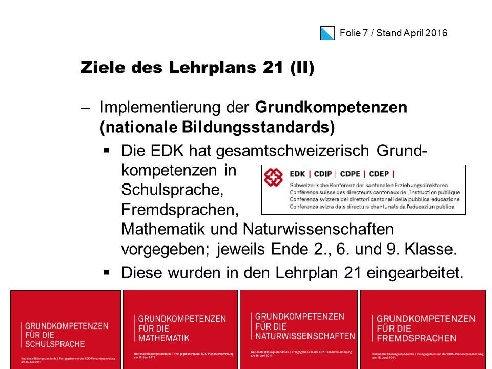 Folie 7 / Stand April 2016 Ziele des Lehrplans 21 (II)  Implementierung der Grundkompetenzen (nationale Bildungsstandards)  Die EDK hat gesamtschweizerisch Grund- kompetenzen in Schulsprache, Fremdsprachen, Mathematik und Naturwissenschaften vorgegeben; jeweils Ende 2., 6.