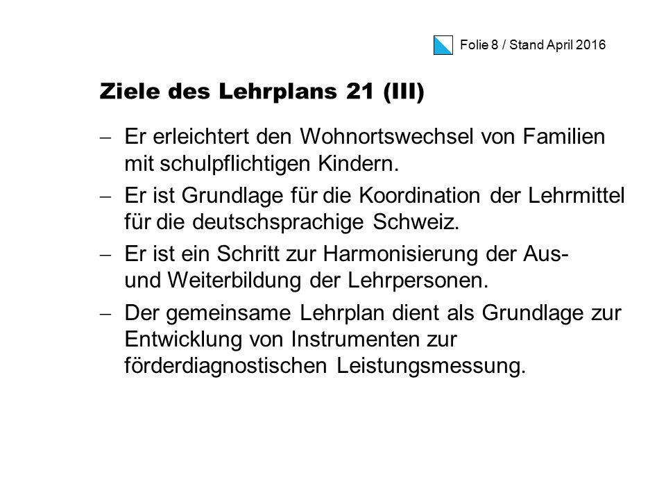 Folie 8 / Stand April 2016 Ziele des Lehrplans 21 (III)  Er erleichtert den Wohnortswechsel von Familien mit schulpflichtigen Kindern.