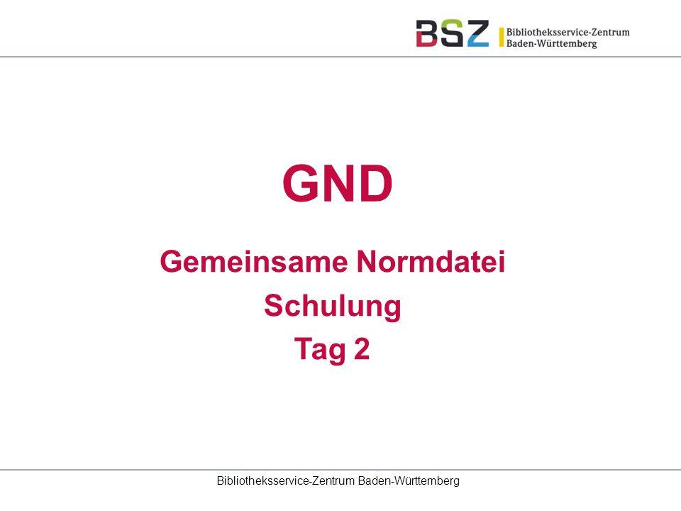 Gemeinsame Normdatei Schulung Tag 2 Bibliotheksservice-Zentrum Baden-Württemberg GND