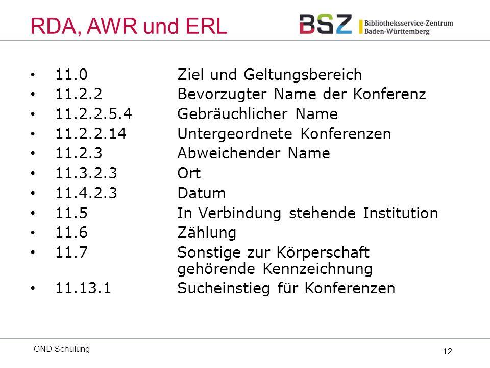 12 11.0 Ziel und Geltungsbereich 11.2.2 Bevorzugter Name der Konferenz 11.2.2.5.4Gebräuchlicher Name 11.2.2.14Untergeordnete Konferenzen 11.2.3Abweichender Name 11.3.2.3 Ort 11.4.2.3 Datum 11.5 In Verbindung stehende Institution 11.6 Zählung 11.7Sonstige zur Körperschaft gehörende Kennzeichnung 11.13.1Sucheinstieg für Konferenzen GND-Schulung RDA, AWR und ERL