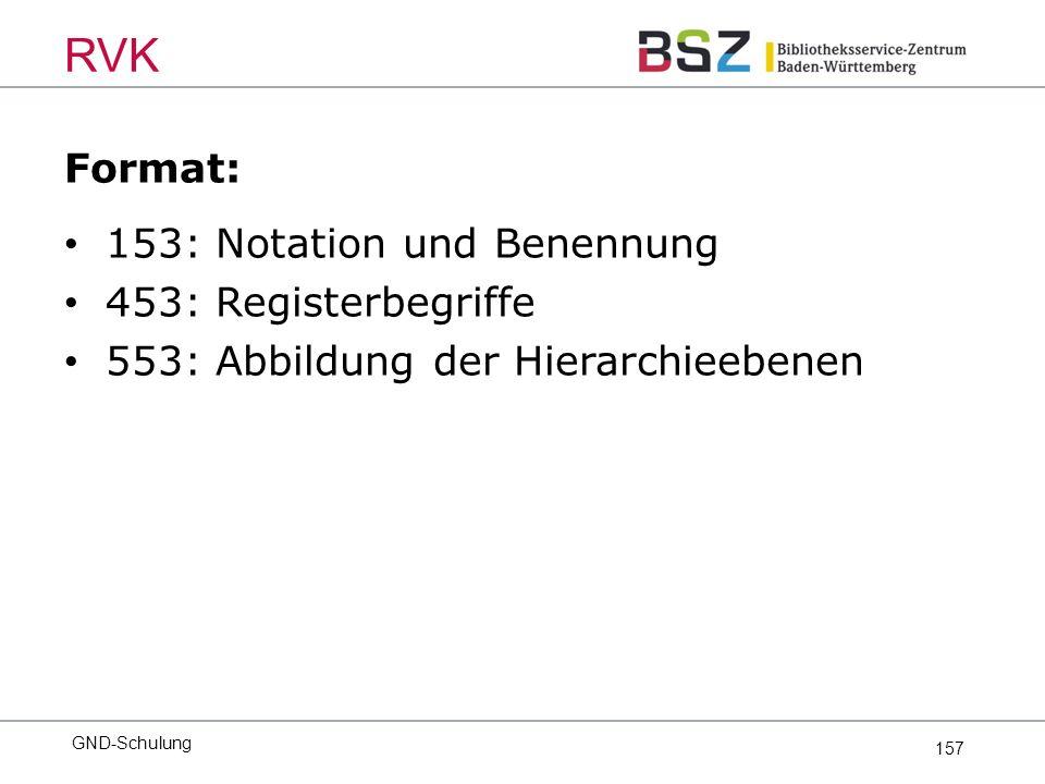 157 Format: 153: Notation und Benennung 453: Registerbegriffe 553: Abbildung der Hierarchieebenen GND-Schulung RVK