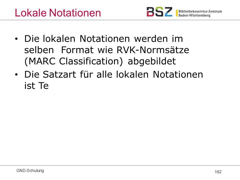 162 Die lokalen Notationen werden im selben Format wie RVK-Normsätze (MARC Classification) abgebildet Die Satzart für alle lokalen Notationen ist Te GND-Schulung Lokale Notationen