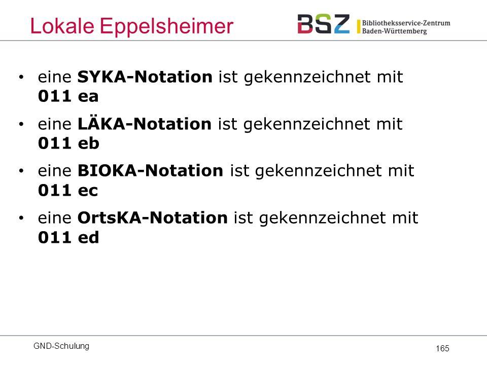 165 eine SYKA-Notation ist gekennzeichnet mit 011 ea eine LÄKA-Notation ist gekennzeichnet mit 011 eb eine BIOKA-Notation ist gekennzeichnet mit 011 ec eine OrtsKA-Notation ist gekennzeichnet mit 011 ed GND-Schulung Lokale Eppelsheimer