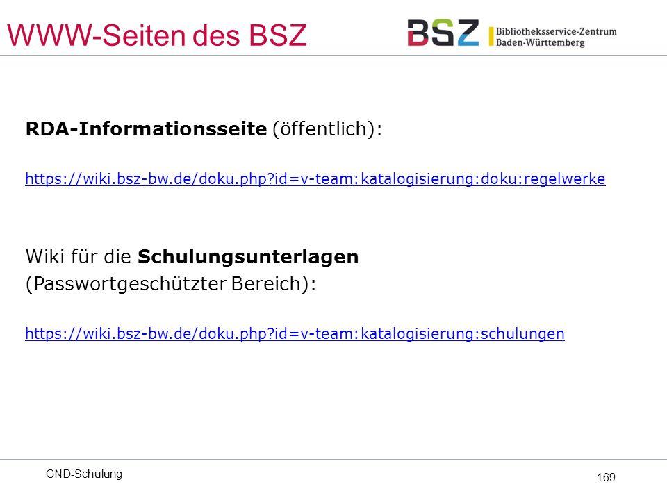 169 RDA-Informationsseite (öffentlich): https://wiki.bsz-bw.de/doku.php?id=v-team:katalogisierung:doku:regelwerke Wiki für die Schulungsunterlagen (Passwortgeschützter Bereich): https://wiki.bsz-bw.de/doku.php?id=v-team:katalogisierung:schulungen GND-Schulung WWW-Seiten des BSZ
