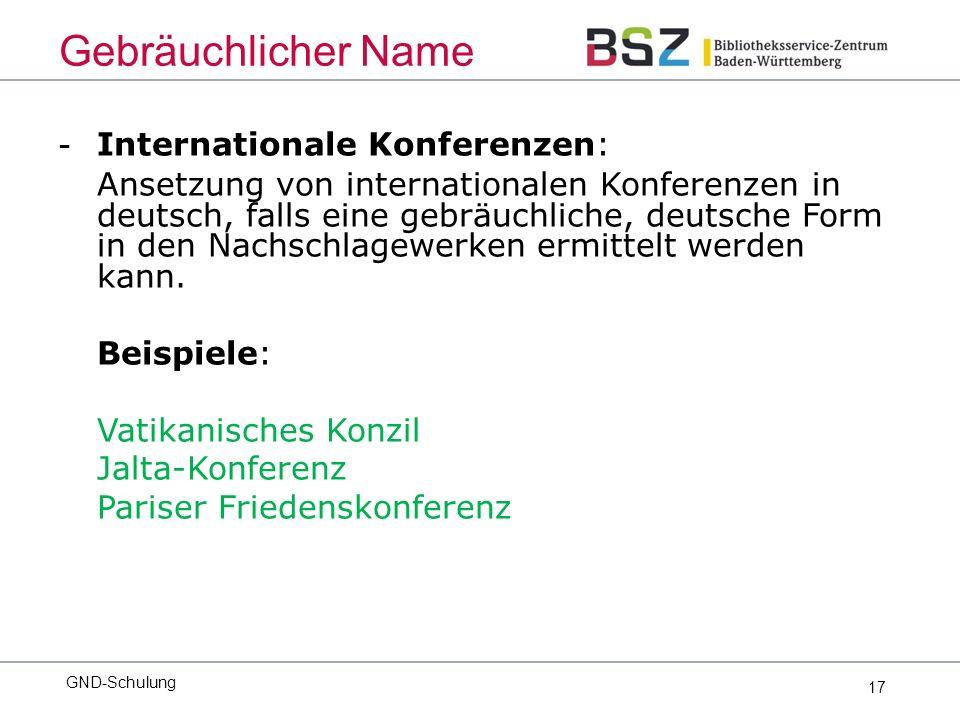 17 - Internationale Konferenzen: Ansetzung von internationalen Konferenzen in deutsch, falls eine gebräuchliche, deutsche Form in den Nachschlagewerken ermittelt werden kann.