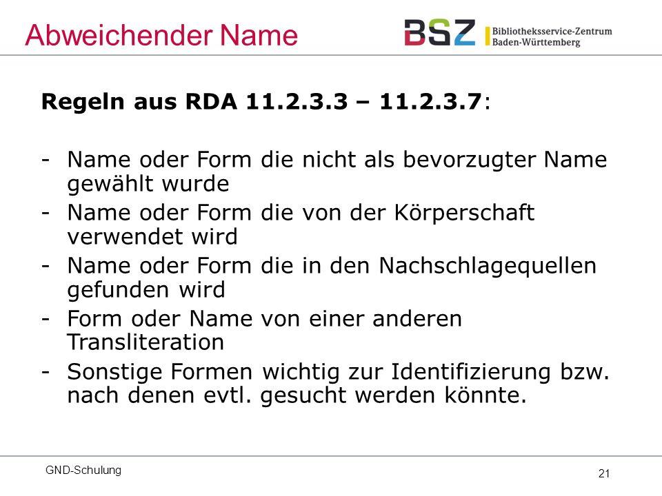 21 Regeln aus RDA 11.2.3.3 – 11.2.3.7: -Name oder Form die nicht als bevorzugter Name gewählt wurde -Name oder Form die von der Körperschaft verwendet wird -Name oder Form die in den Nachschlagequellen gefunden wird -Form oder Name von einer anderen Transliteration -Sonstige Formen wichtig zur Identifizierung bzw.
