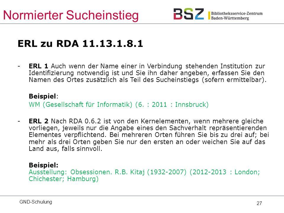 27 ERL zu RDA 11.13.1.8.1 -ERL 1 Auch wenn der Name einer in Verbindung stehenden Institution zur Identifizierung notwendig ist und Sie ihn daher angeben, erfassen Sie den Namen des Ortes zusätzlich als Teil des Sucheinstiegs (sofern ermittelbar).