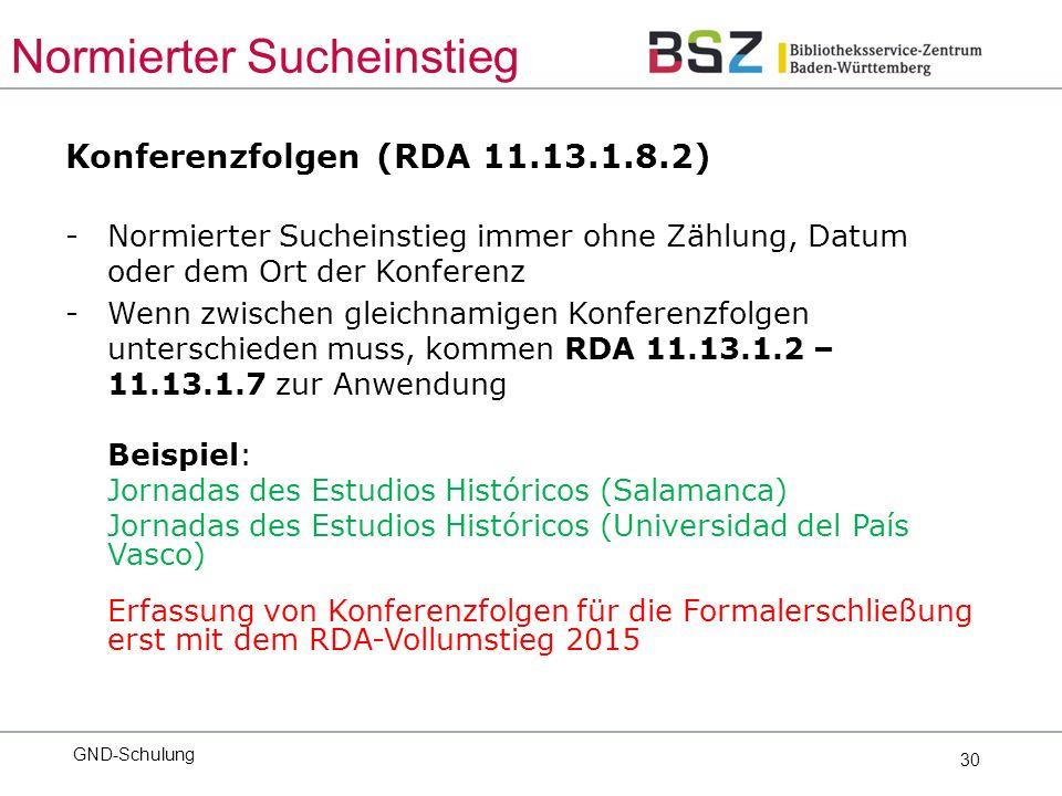 30 Konferenzfolgen (RDA 11.13.1.8.2) -Normierter Sucheinstieg immer ohne Zählung, Datum oder dem Ort der Konferenz -Wenn zwischen gleichnamigen Konferenzfolgen unterschieden muss, kommen RDA 11.13.1.2 – 11.13.1.7 zur Anwendung Beispiel: Jornadas des Estudios Históricos (Salamanca) Jornadas des Estudios Históricos (Universidad del País Vasco) Erfassung von Konferenzfolgen für die Formalerschließung erst mit dem RDA-Vollumstieg 2015 GND-Schulung Normierter Sucheinstieg