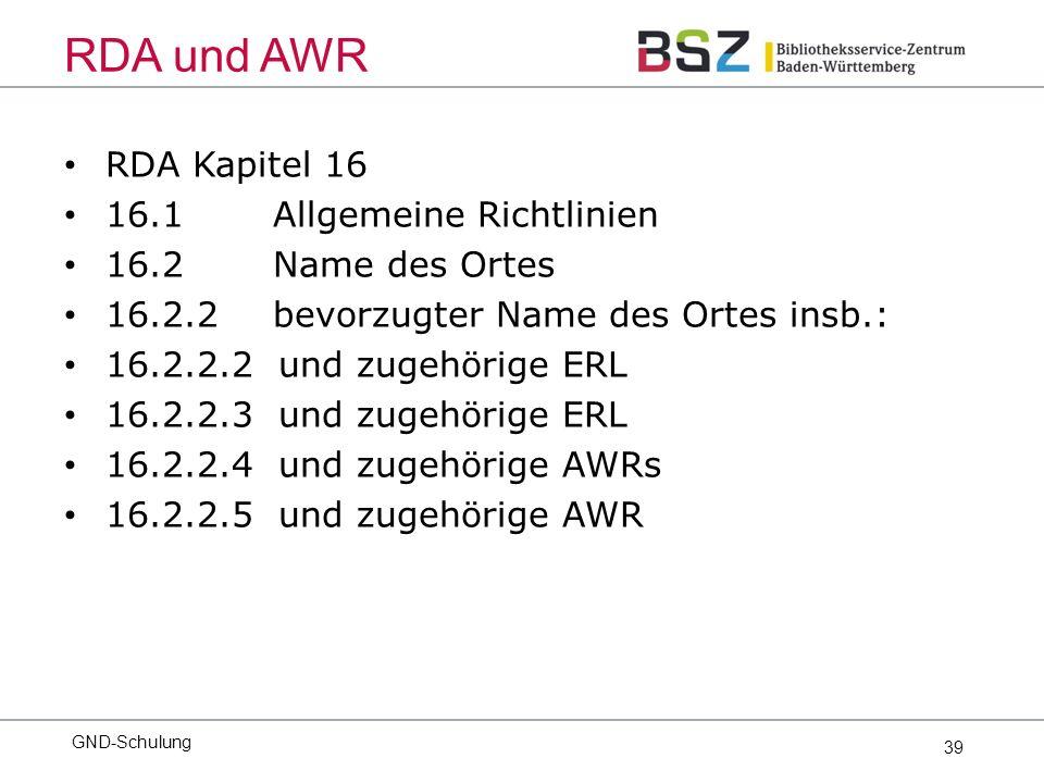 39 RDA Kapitel 16 16.1 Allgemeine Richtlinien 16.2Name des Ortes 16.2.2bevorzugter Name des Ortes insb.: 16.2.2.2 und zugehörige ERL 16.2.2.3 und zugehörige ERL 16.2.2.4 und zugehörige AWRs 16.2.2.5 und zugehörige AWR GND-Schulung RDA und AWR