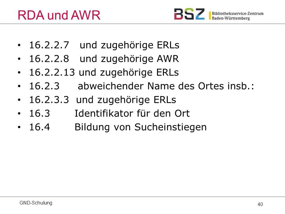 40 16.2.2.7 und zugehörige ERLs 16.2.2.8 und zugehörige AWR 16.2.2.13 und zugehörige ERLs 16.2.3 abweichender Name des Ortes insb.: 16.2.3.3 und zugehörige ERLs 16.3Identifikator für den Ort 16.4Bildung von Sucheinstiegen GND-Schulung RDA und AWR