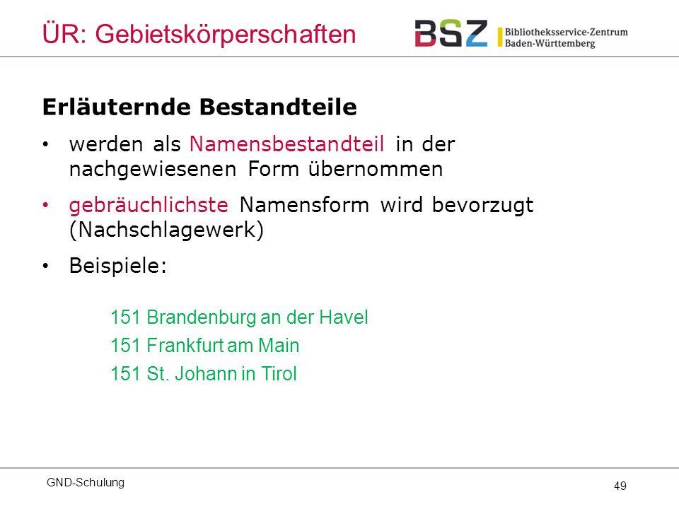 49 Erläuternde Bestandteile werden als Namensbestandteil in der nachgewiesenen Form übernommen gebräuchlichste Namensform wird bevorzugt (Nachschlagewerk) Beispiele: 151 Brandenburg an der Havel 151 Frankfurt am Main 151 St.