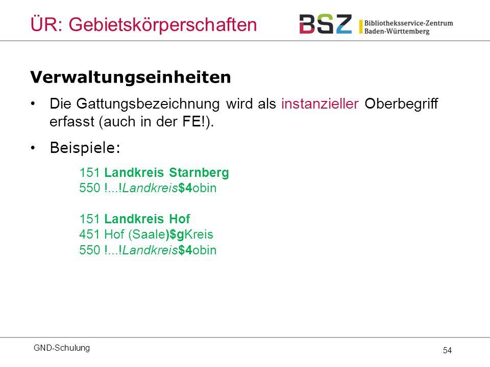 54 Verwaltungseinheiten Die Gattungsbezeichnung wird als instanzieller Oberbegriff erfasst (auch in der FE!).