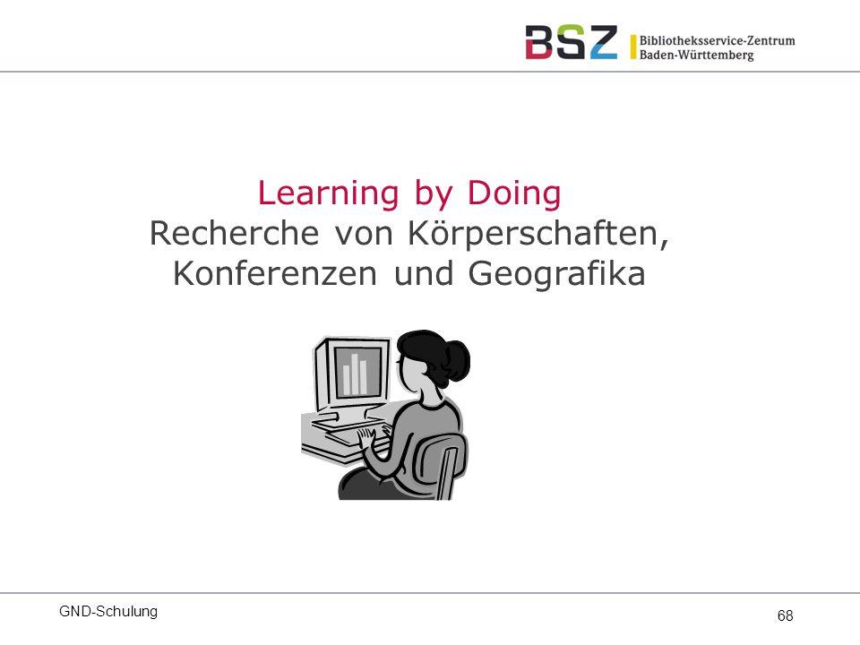 68 GND-Schulung Learning by Doing Recherche von Körperschaften, Konferenzen und Geografika