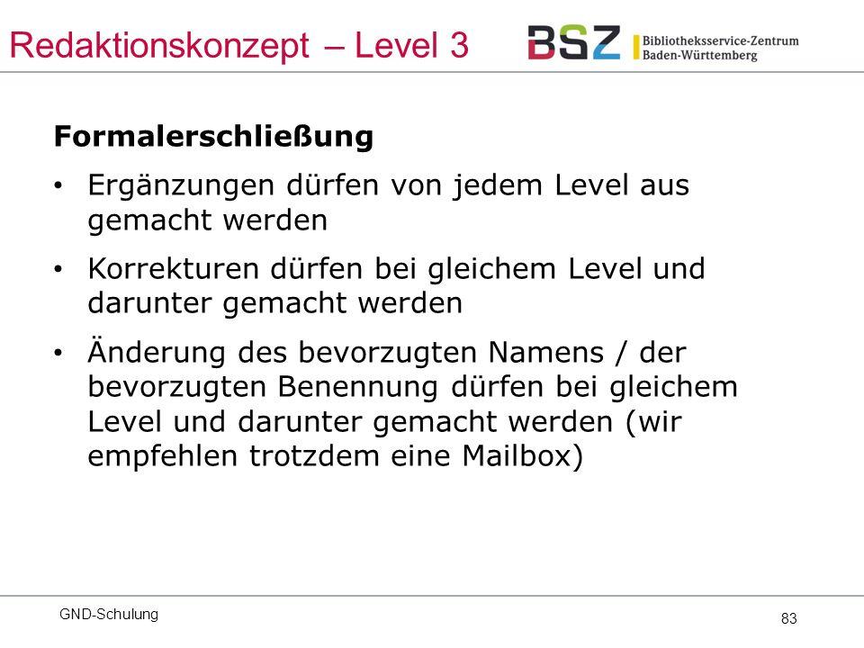 83 Formalerschließung Ergänzungen dürfen von jedem Level aus gemacht werden Korrekturen dürfen bei gleichem Level und darunter gemacht werden Änderung des bevorzugten Namens / der bevorzugten Benennung dürfen bei gleichem Level und darunter gemacht werden (wir empfehlen trotzdem eine Mailbox) GND-Schulung Redaktionskonzept – Level 3