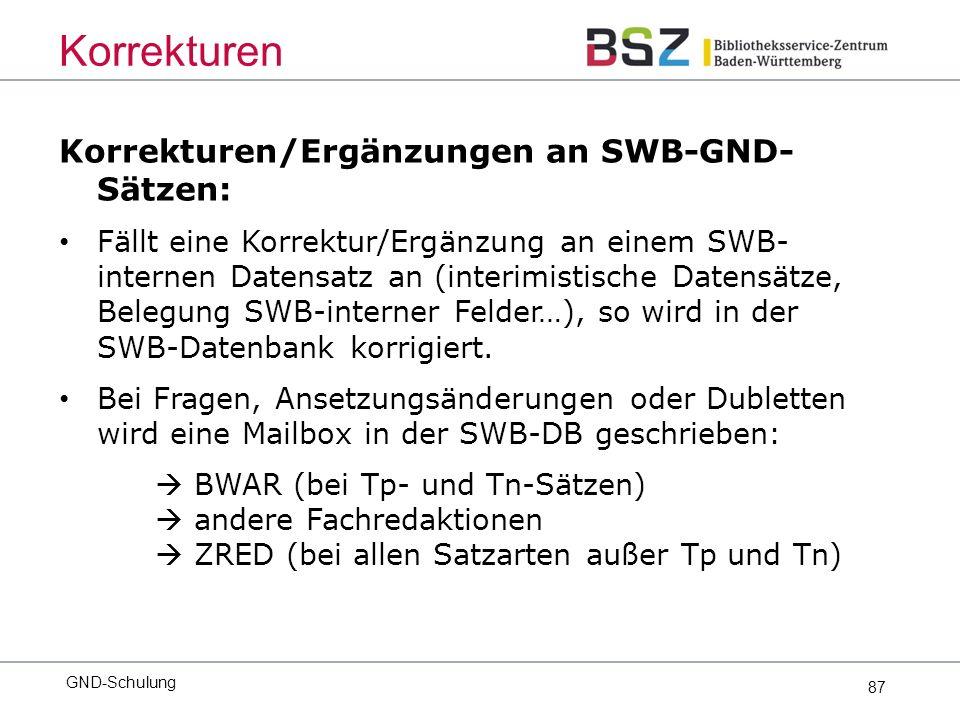 87 Korrekturen/Ergänzungen an SWB-GND- Sätzen: Fällt eine Korrektur/Ergänzung an einem SWB- internen Datensatz an (interimistische Datensätze, Belegung SWB-interner Felder…), so wird in der SWB-Datenbank korrigiert.
