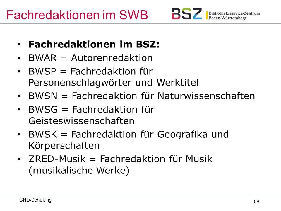 88 Fachredaktionen im BSZ: BWAR = Autorenredaktion BWSP = Fachredaktion für Personenschlagwörter und Werktitel BWSN = Fachredaktion für Naturwissenschaften BWSG = Fachredaktion für Geisteswissenschaften BWSK = Fachredaktion für Geografika und Körperschaften ZRED-Musik = Fachredaktion für Musik (musikalische Werke) GND-Schulung Fachredaktionen im SWB