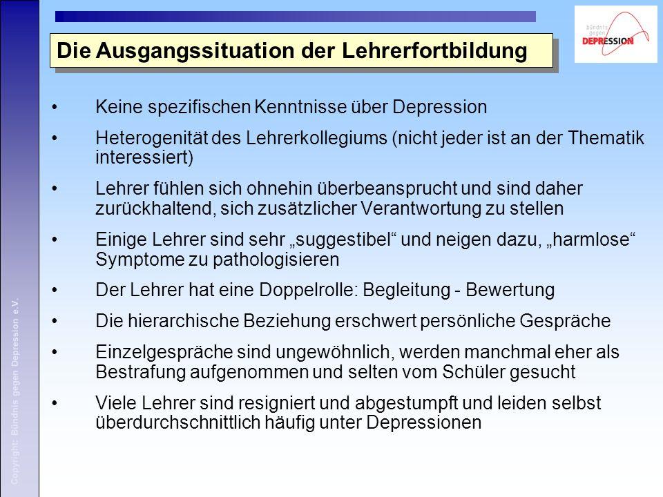 Copyright: Bündnis gegen Depression e.V. Die Ausgangssituation der Lehrerfortbildung Keine spezifischen Kenntnisse über Depression Heterogenität des L
