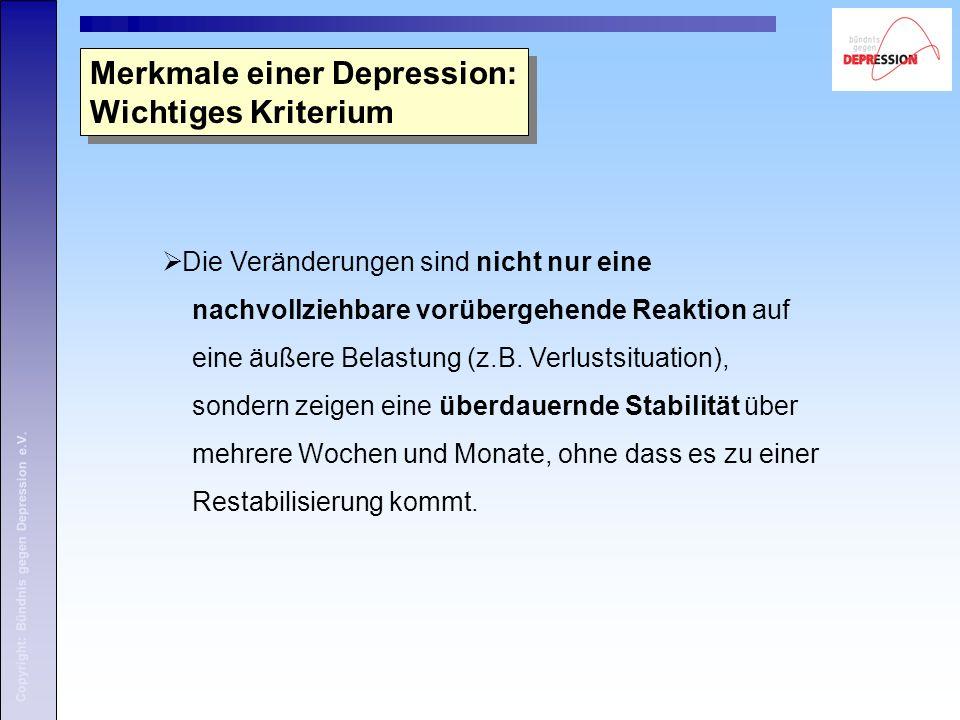 Copyright: Bündnis gegen Depression e.V. Merkmale einer Depression: Wichtiges Kriterium  Die Veränderungen sind nicht nur eine nachvollziehbare vorüb
