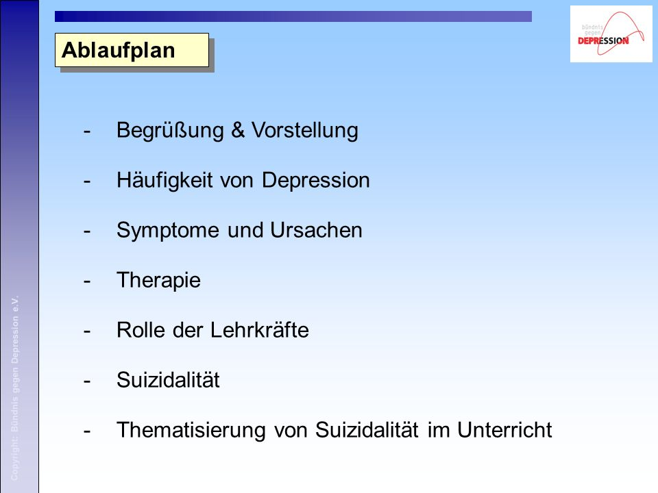 Copyright: Bündnis gegen Depression e.V. -Begrüßung & Vorstellung -Häufigkeit von Depression -Symptome und Ursachen -Therapie -Rolle der Lehrkräfte -S