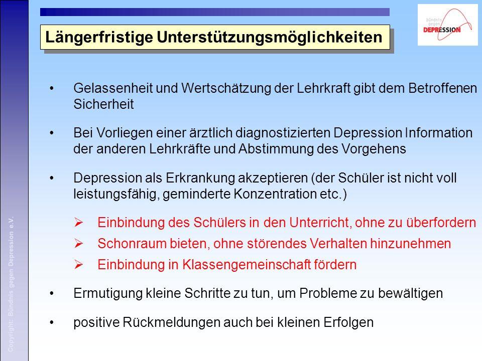 Copyright: Bündnis gegen Depression e.V. Gelassenheit und Wertschätzung der Lehrkraft gibt dem Betroffenen Sicherheit Bei Vorliegen einer ärztlich dia