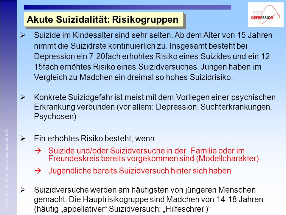 Copyright: Bündnis gegen Depression e.V. Akute Suizidalität: Risikogruppen  Suizide im Kindesalter sind sehr selten. Ab dem Alter von 15 Jahren nimmt