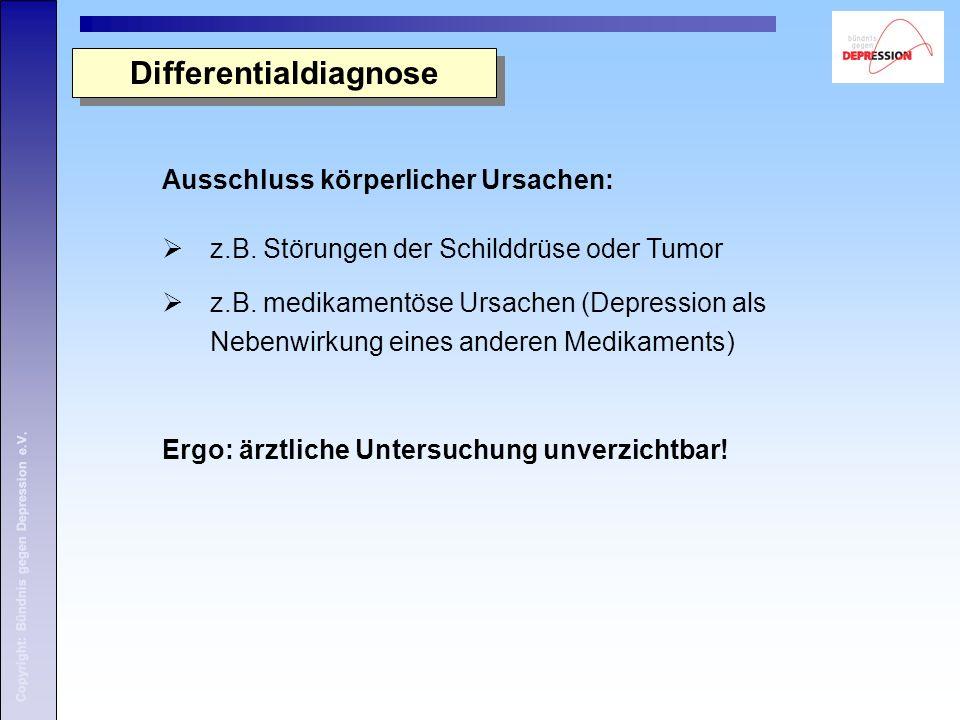 Copyright: Bündnis gegen Depression e.V. Ausschluss körperlicher Ursachen:  z.B. Störungen der Schilddrüse oder Tumor  z.B. medikamentöse Ursachen (