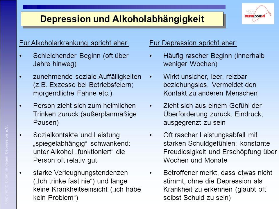 Copyright: Bündnis gegen Depression e.V. Depression und Alkoholabhängigkeit Für Alkoholerkrankung spricht eher: Schleichender Beginn (oft über Jahre h