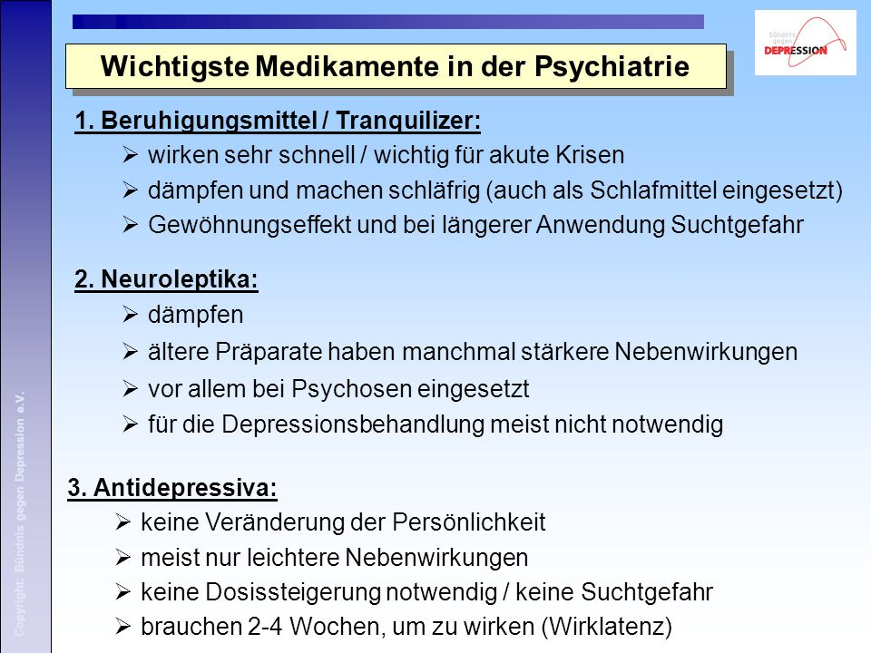 Copyright: Bündnis gegen Depression e.V. 1. Beruhigungsmittel / Tranquilizer:  wirken sehr schnell / wichtig für akute Krisen  dämpfen und machen sc