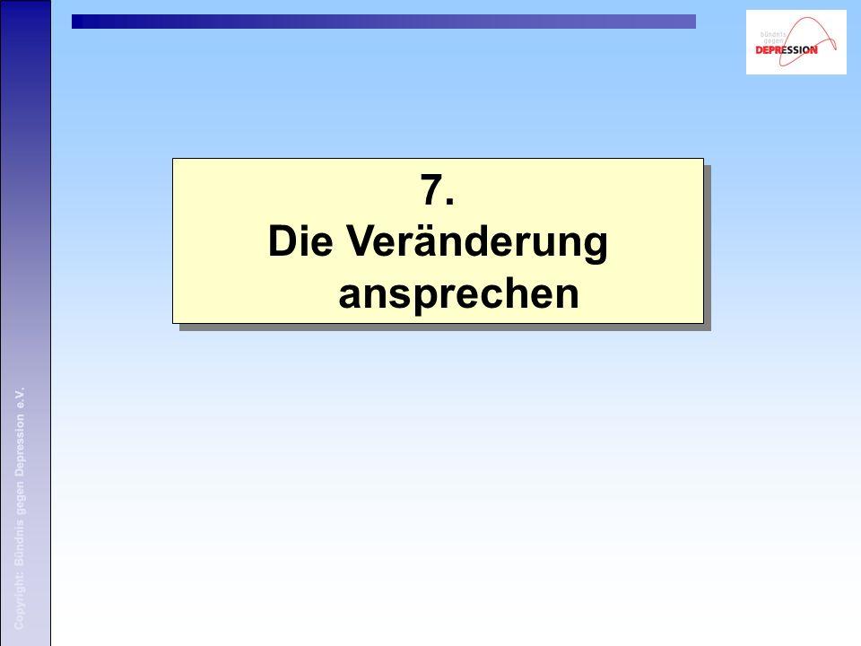 Copyright: Bündnis gegen Depression e.V. 7. Die Veränderung ansprechen 7.