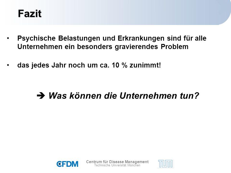 Centrum für Disease Management Technische Universität München Fazit Psychische Belastungen und Erkrankungen sind für alle Unternehmen ein besonders gravierendes Problem das jedes Jahr noch um ca.