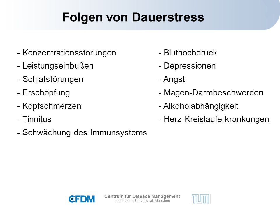 Centrum für Disease Management Technische Universität München Folgen von Dauerstress - Konzentrationsstörungen - Leistungseinbußen - Schlafstörungen - Erschöpfung - Kopfschmerzen - Tinnitus - Schwächung des Immunsystems - Bluthochdruck - Depressionen - Angst - Magen-Darmbeschwerden - Alkoholabhängigkeit - Herz-Kreislauferkrankungen