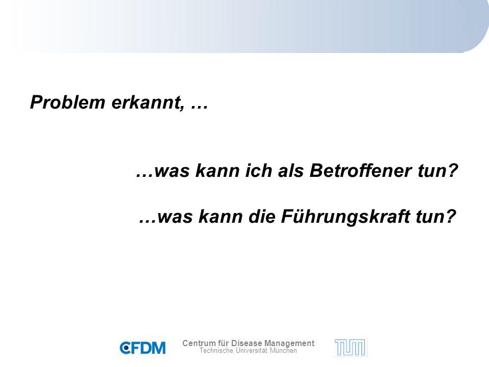Centrum für Disease Management Technische Universität München Problem erkannt, … …was kann ich als Betroffener tun.