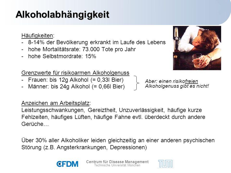 Centrum für Disease Management Technische Universität München Häufigkeiten: - 8-14% der Bevölkerung erkrankt im Laufe des Lebens - hohe Mortalitätsrate: 73.000 Tote pro Jahr - hohe Selbstmordrate: 15% Grenzwerte für risikoarmen Alkoholgenuss - Frauen: bis 12g Alkohol (= 0,33l Bier) - Männer: bis 24g Alkohol (= 0,66l Bier) Anzeichen am Arbeitsplatz: Leistungsschwankungen, Gereiztheit, Unzuverlässigkeit, häufige kurze Fehlzeiten, häufiges Lüften, häufige Fahne evtl.