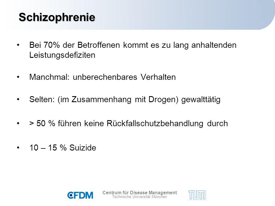 Centrum für Disease Management Technische Universität München Bei 70% der Betroffenen kommt es zu lang anhaltenden Leistungsdefiziten Manchmal: unberechenbares Verhalten Selten: (im Zusammenhang mit Drogen) gewalttätig > 50 % führen keine Rückfallschutzbehandlung durch 10 – 15 % Suizide Schizophrenie