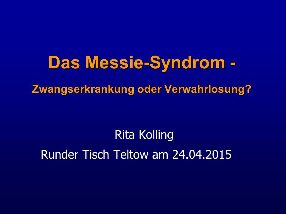 Das Messie-Syndrom - Zwangserkrankung oder Verwahrlosung? Rita Kolling Runder Tisch Teltow am 24.04.2015
